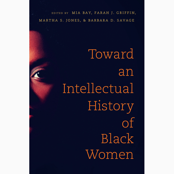 Good Reads. 'Toward an Intellectual History of Black Women' Shifts Focus to Often Neglected Black Women Thinkers Across the Diaspora.